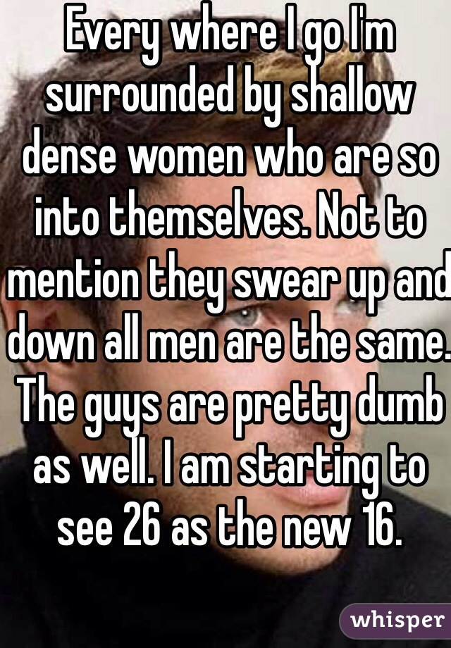 Every where I go I'm surrounded by shallow dense women who are so into themselves. Not to mention they swear up and down all men are the same. The guys are pretty dumb as well. I am starting to see 26 as the new 16.