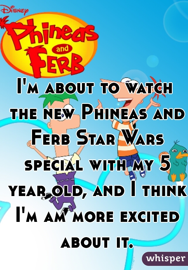 I'm about to watch the new Phineas and Ferb Star Wars special with my 5 year old, and I think I'm am more excited about it.