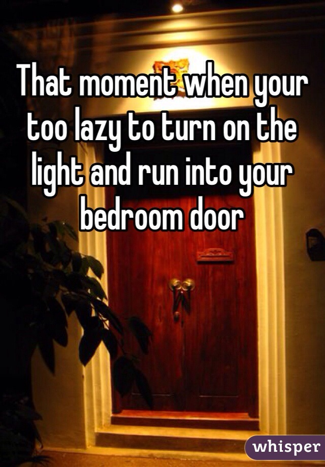 That moment when your too lazy to turn on the light and run into your bedroom door