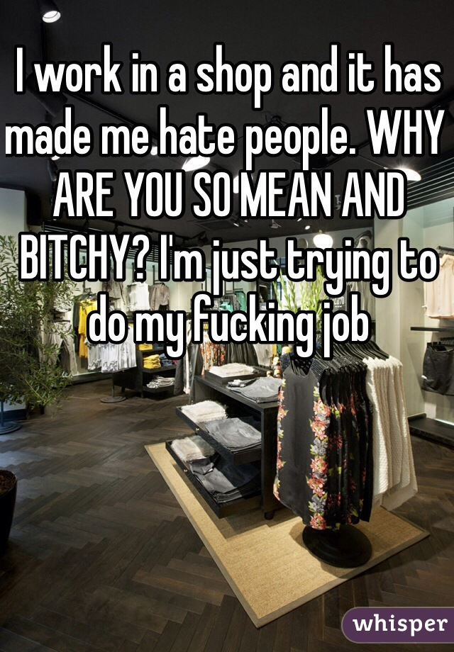 I work in a shop and it has made me hate people. WHY ARE YOU SO MEAN AND BITCHY? I'm just trying to do my fucking job