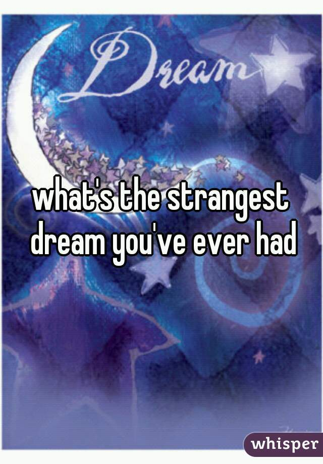 what's the strangest dream you've ever had