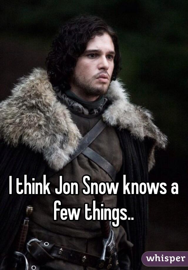 I think Jon Snow knows a few things..