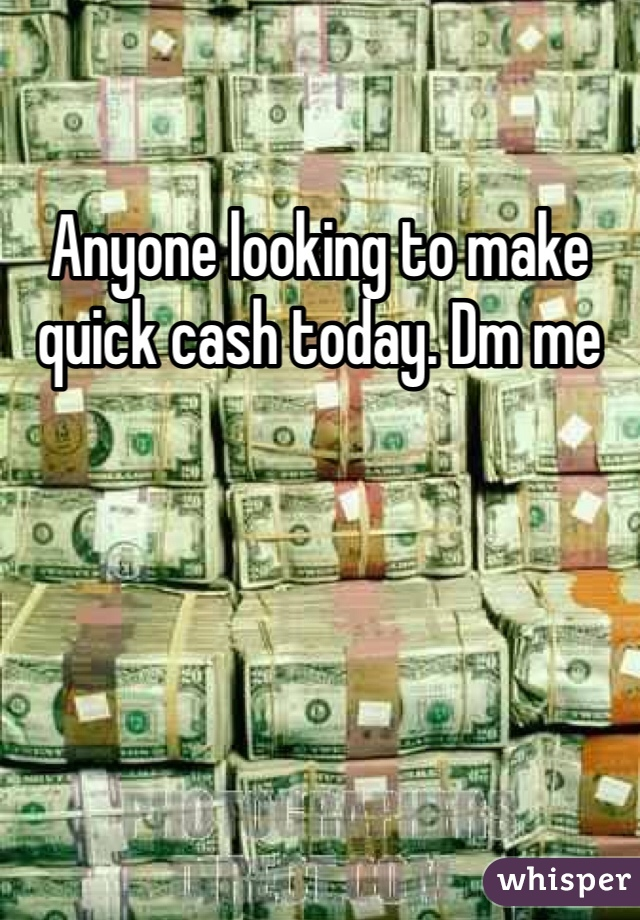 Anyone looking to make quick cash today. Dm me