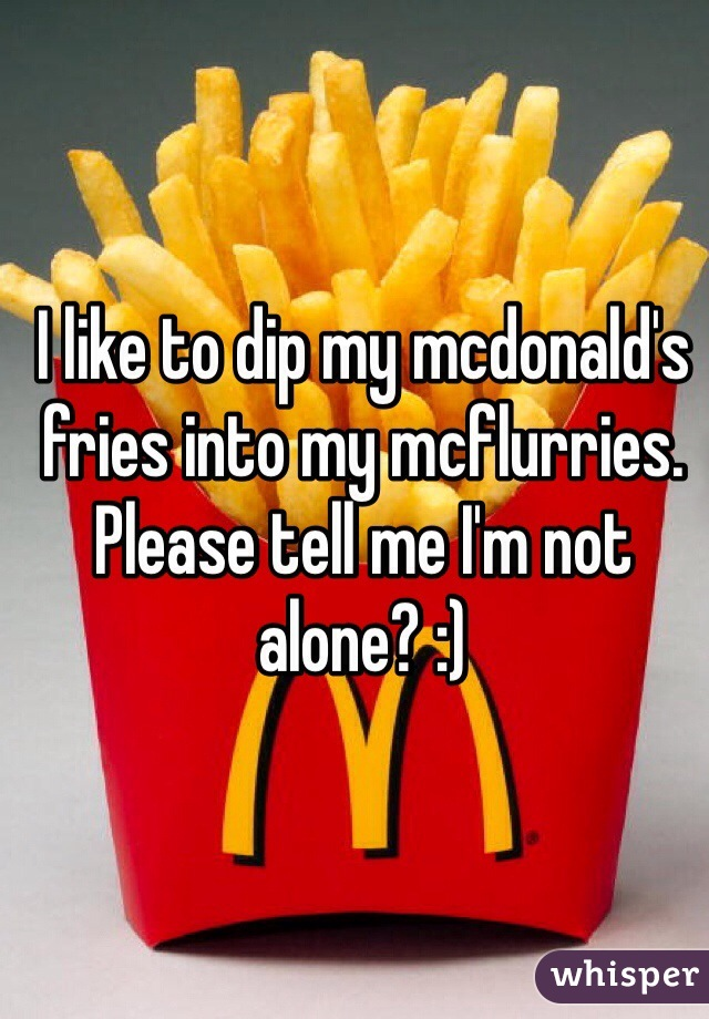 I like to dip my mcdonald's fries into my mcflurries. Please tell me I'm not alone? :)