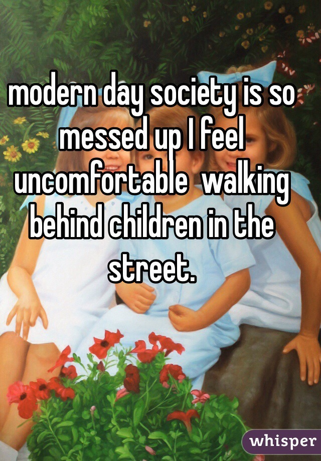 modern day society is so messed up I feel uncomfortable  walking behind children in the street.