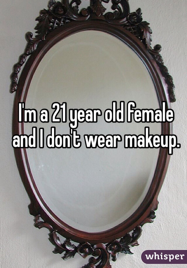 I'm a 21 year old female and I don't wear makeup.