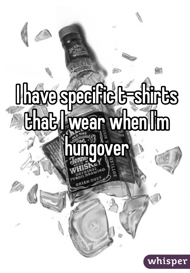 I have specific t-shirts that I wear when I'm hungover