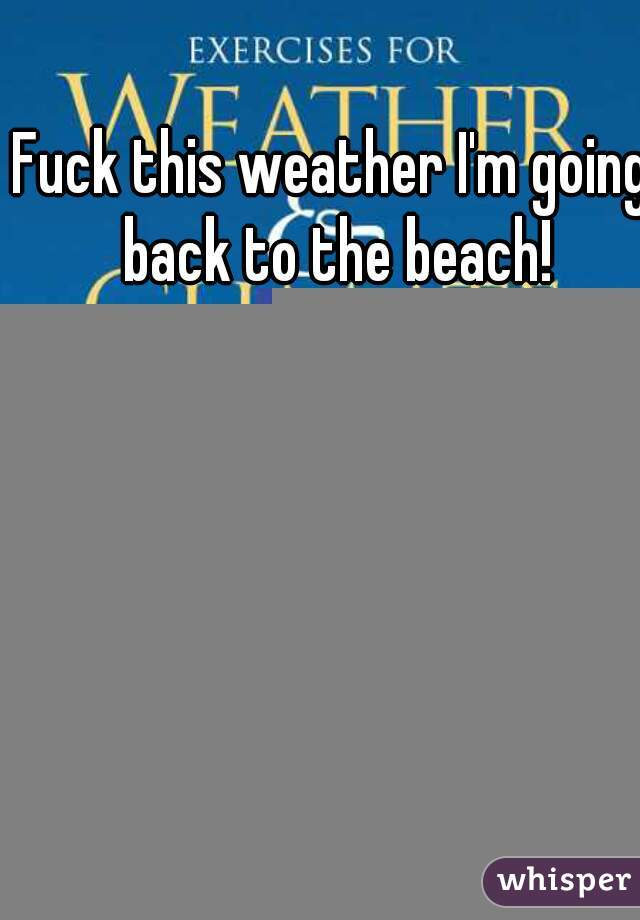 Fuck this weather I'm going back to the beach!