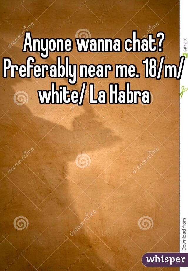Anyone wanna chat? Preferably near me. 18/m/white/ La Habra