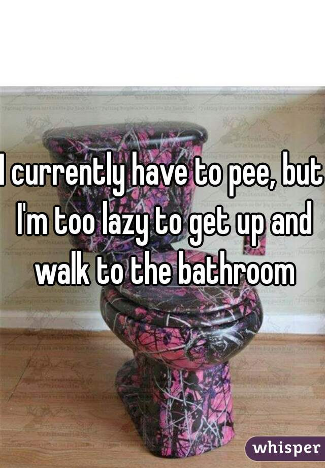 I currently have to pee, but I'm too lazy to get up and walk to the bathroom