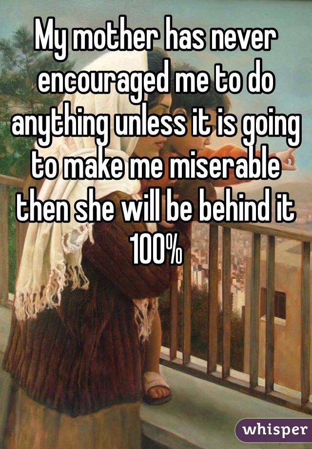 My mother has never encouraged me to do anything unless it is going to make me miserable then she will be behind it 100%