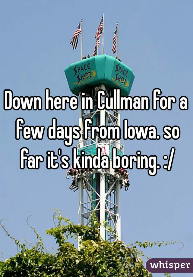 Down here in Cullman for a few days from Iowa. so far it's kinda boring. :/