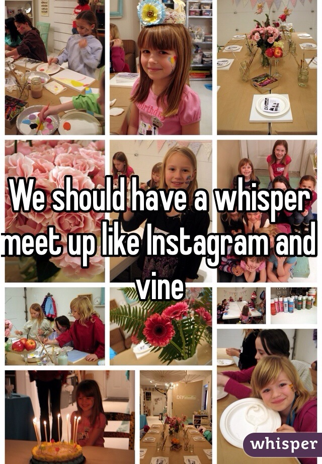 We should have a whisper meet up like Instagram and vine