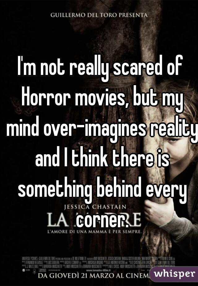 I'm not really scared of Horror movies, but my mind over-imagines reality and I think there is something behind every corner.