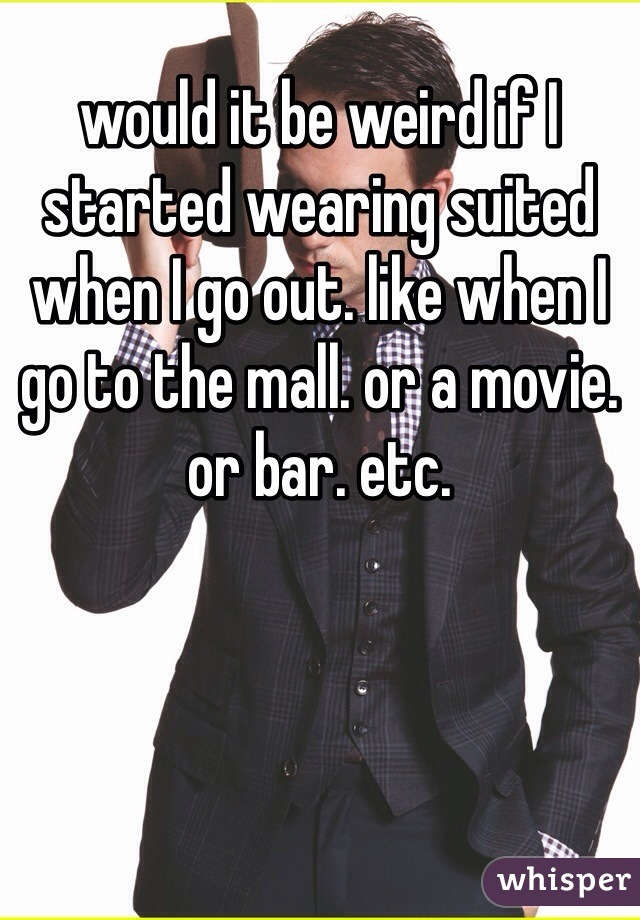 would it be weird if I started wearing suited when I go out. like when I go to the mall. or a movie. or bar. etc.