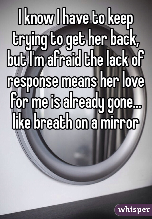 I know I have to keep trying to get her back, but I'm afraid the lack of response means her love for me is already gone... like breath on a mirror