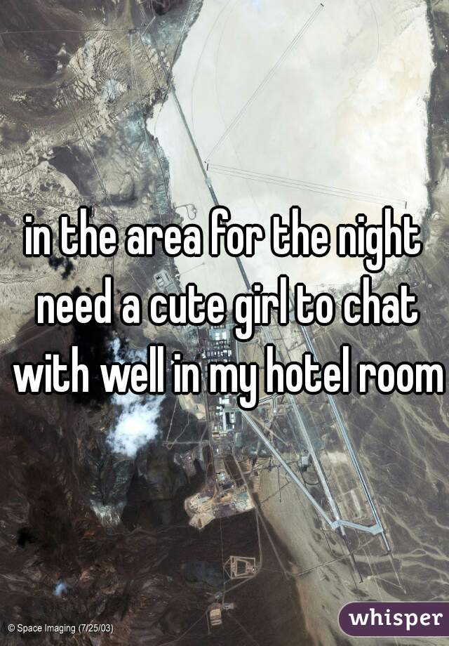 in the area for the night need a cute girl to chat with well in my hotel room