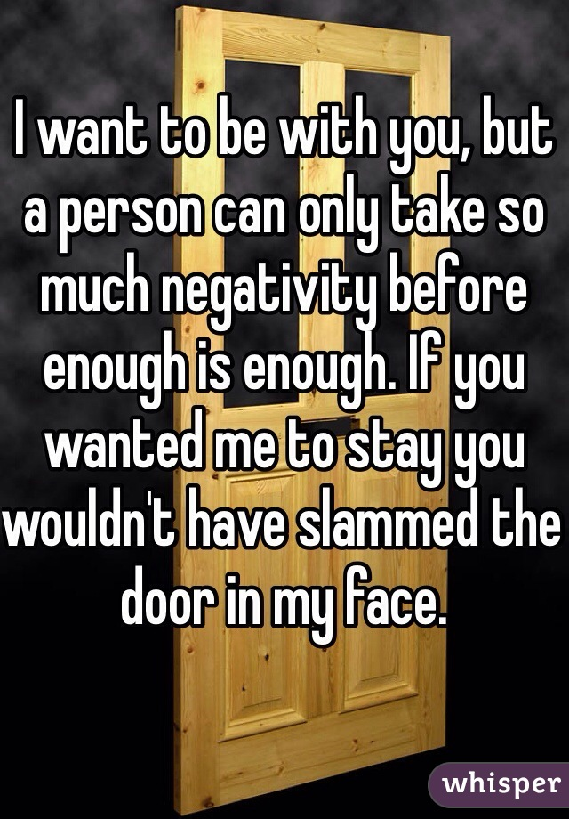 I want to be with you, but a person can only take so much negativity before enough is enough. If you wanted me to stay you wouldn't have slammed the door in my face.