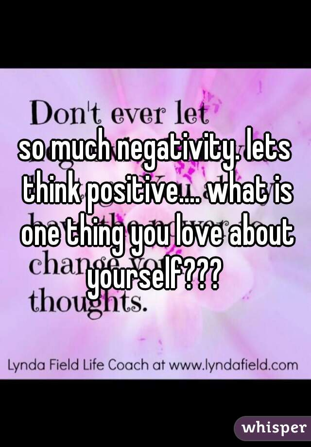 so much negativity. lets think positive.... what is one thing you love about yourself???