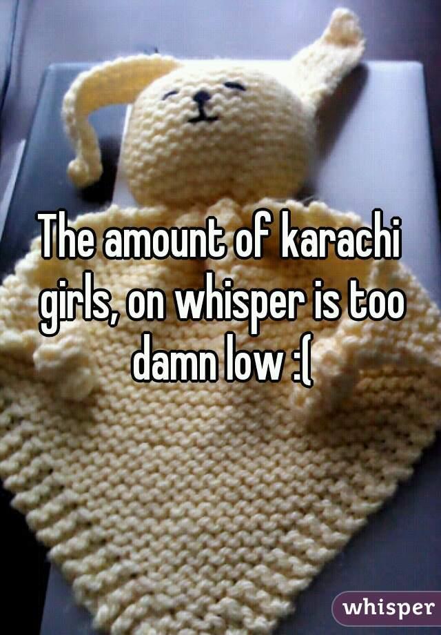 The amount of karachi girls, on whisper is too damn low :(