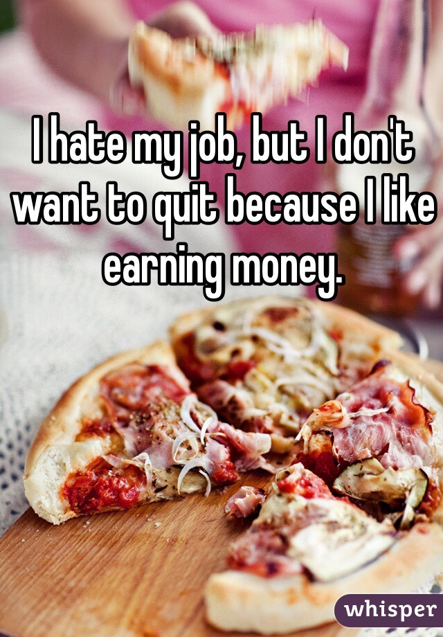 I hate my job, but I don't want to quit because I like earning money.