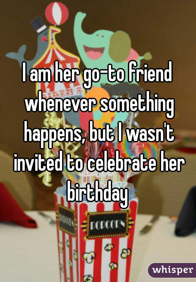 I am her go-to friend whenever something happens, but I wasn't invited to celebrate her birthday