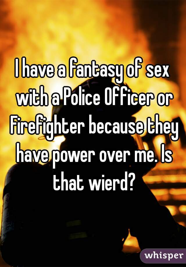 I have a fantasy of sex with a Police Officer or Firefighter because they have power over me. Is that wierd?