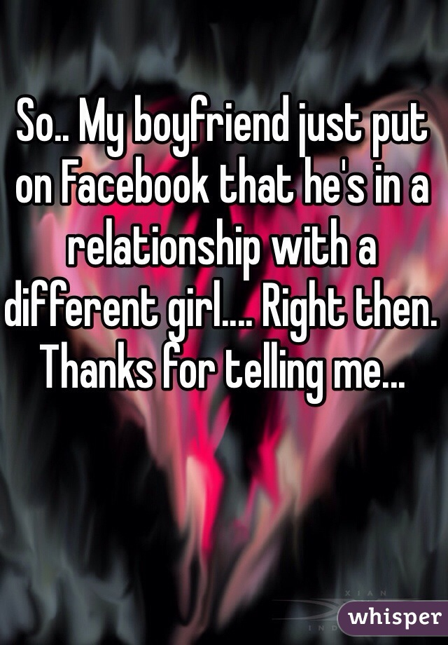 So.. My boyfriend just put on Facebook that he's in a relationship with a different girl.... Right then. Thanks for telling me...