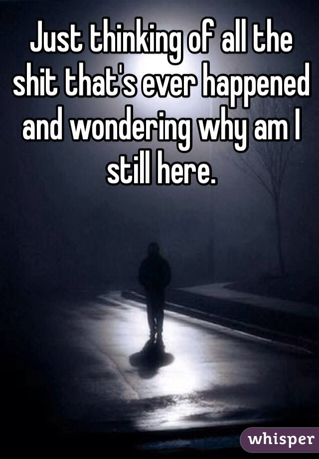 Just thinking of all the shit that's ever happened and wondering why am I still here.