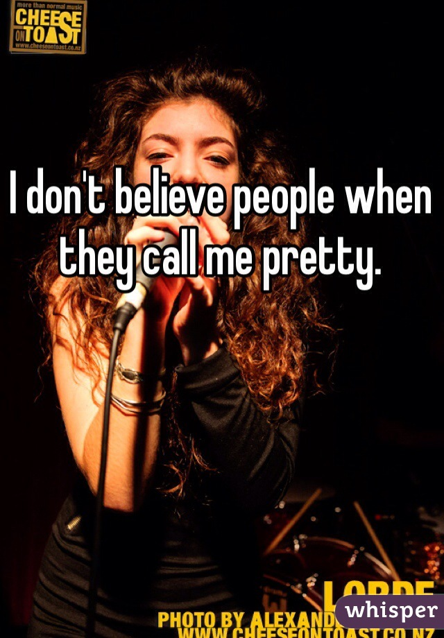 I don't believe people when they call me pretty.