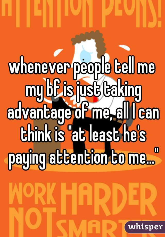 """whenever people tell me my bf is just taking advantage of me, all I can think is """"at least he's paying attention to me..."""""""