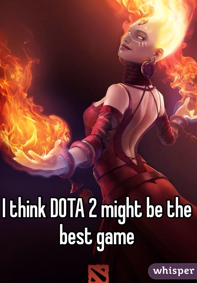 I think DOTA 2 might be the best game