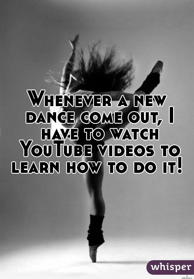 Whenever a new dance come out, I have to watch YouTube videos to learn how to do it!