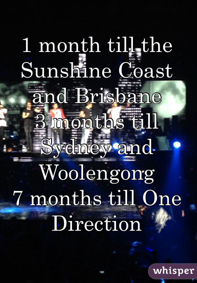 1 month till the Sunshine Coast and Brisbane 3 months till Sydney and Woolengong 7 months till One Direction