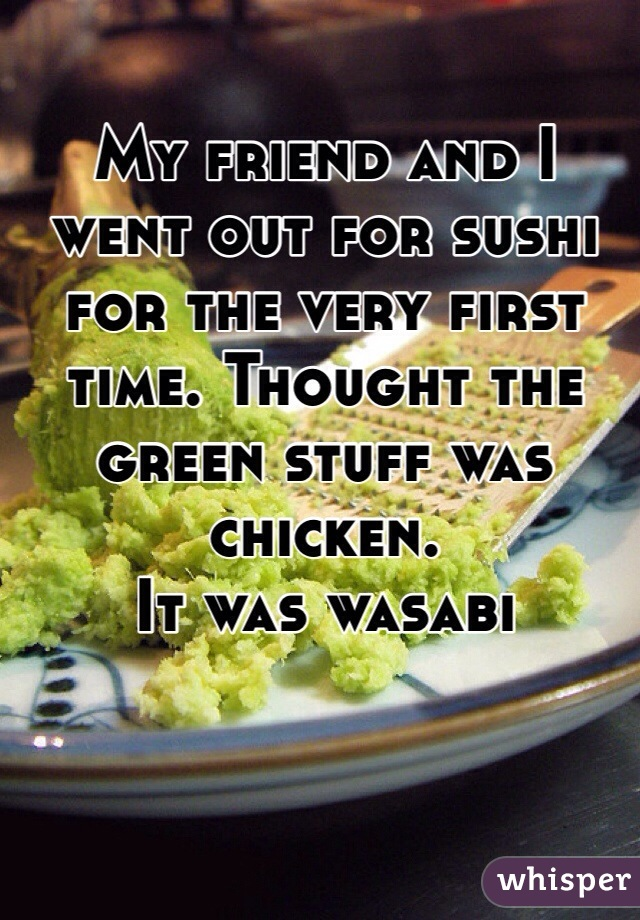 My friend and I went out for sushi for the very first time. Thought the green stuff was chicken.  It was wasabi