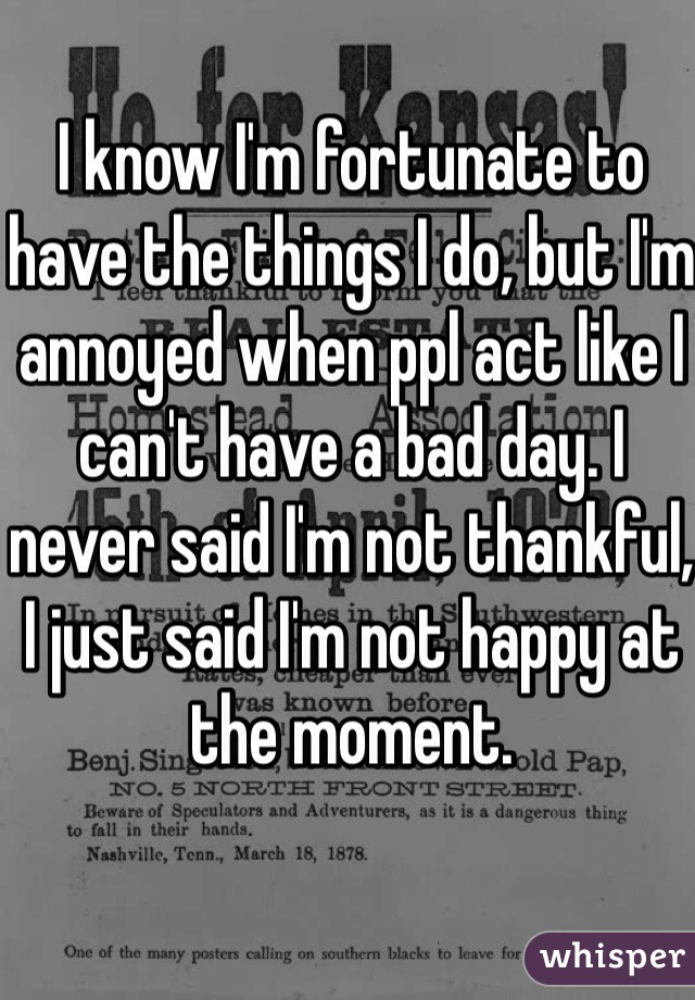 I know I'm fortunate to have the things I do, but I'm annoyed when ppl act like I can't have a bad day. I never said I'm not thankful, I just said I'm not happy at the moment.