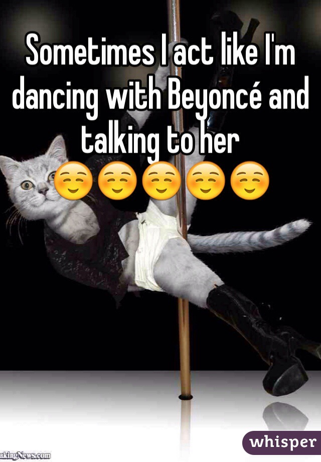 Sometimes I act like I'm dancing with Beyoncé and talking to her ☺️☺️☺️☺️☺️