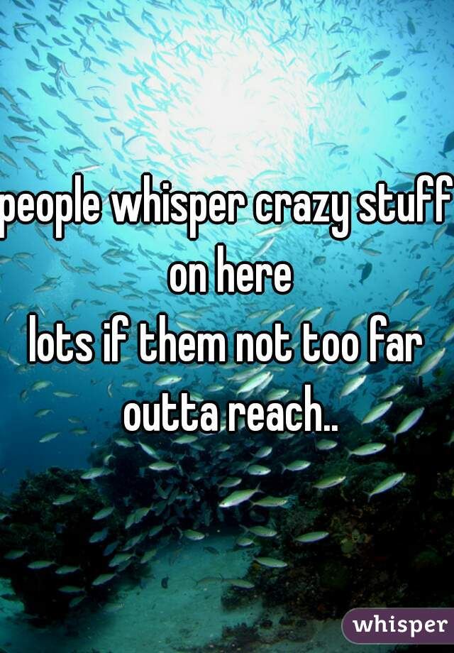 people whisper crazy stuff on here lots if them not too far outta reach..
