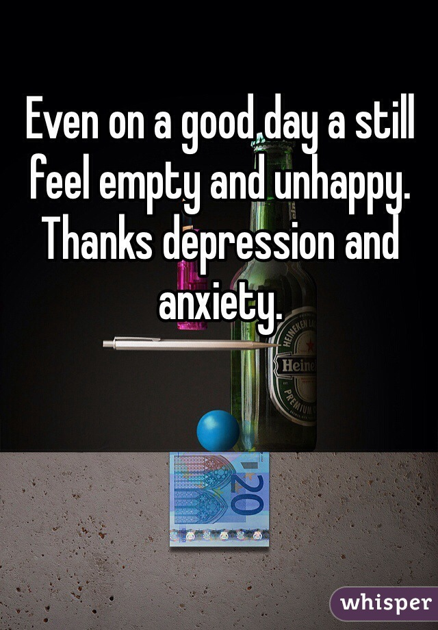 Even on a good day a still feel empty and unhappy. Thanks depression and anxiety.