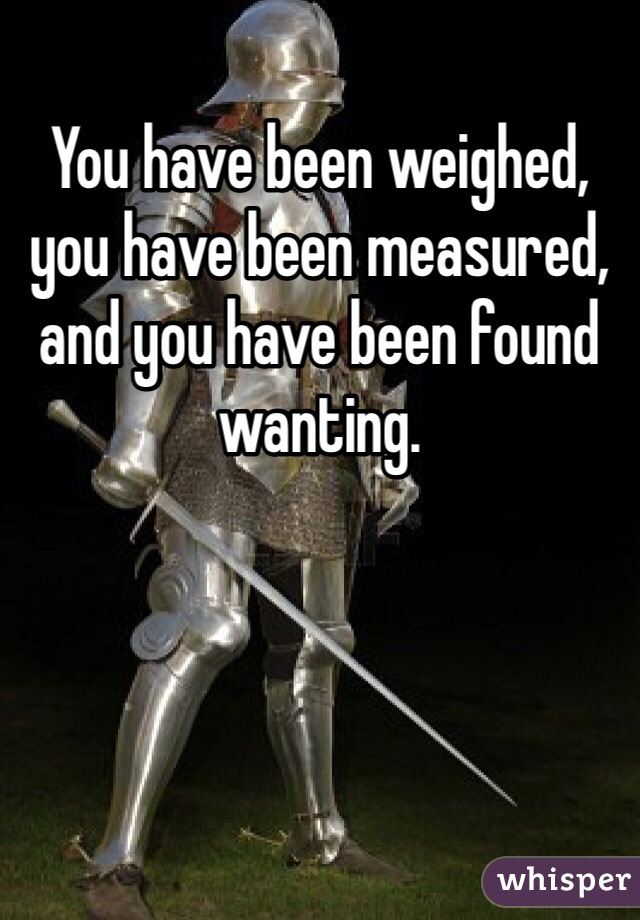 You have been weighed, you have been measured, and you have been found wanting.