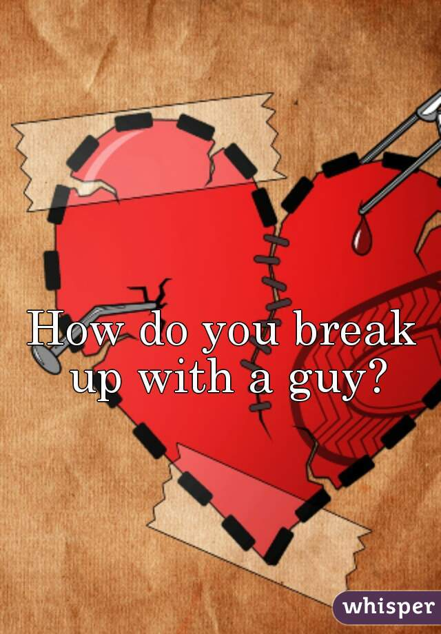 How do you break up with a guy?