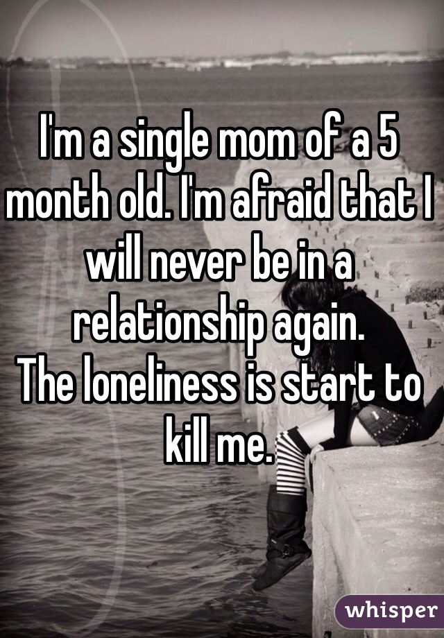 I'm a single mom of a 5 month old. I'm afraid that I will never be in a relationship again. The loneliness is start to kill me.
