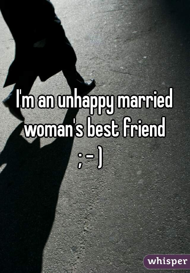 I'm an unhappy married woman's best friend  ; - )