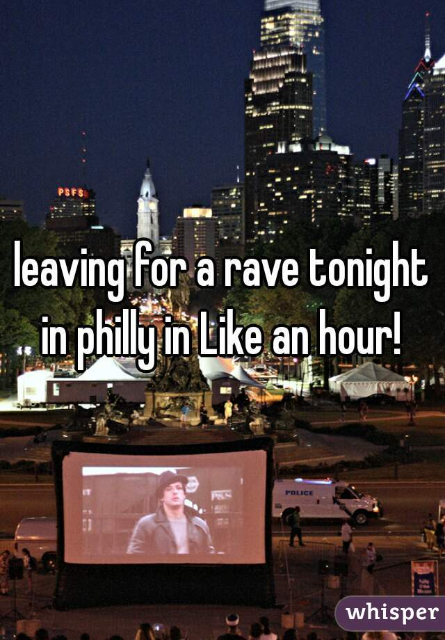 leaving for a rave tonight in philly in Like an hour!