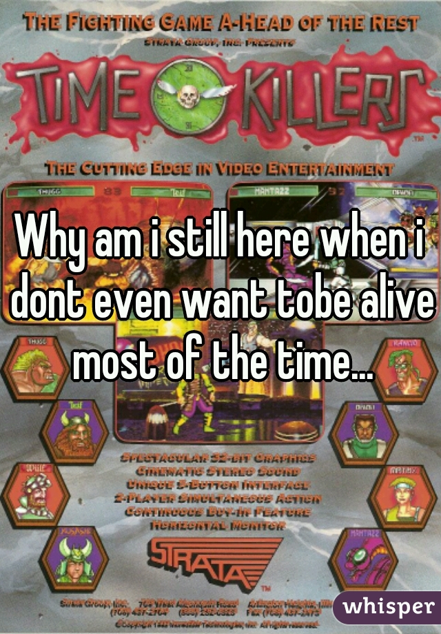 Why am i still here when i dont even want tobe alive most of the time...