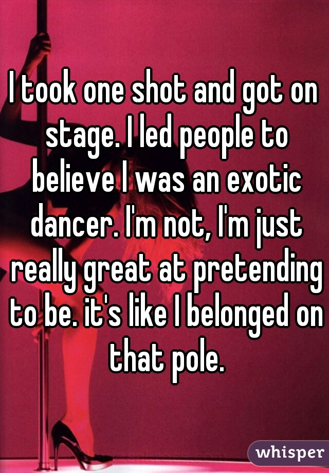 I took one shot and got on stage. I led people to believe I was an exotic dancer. I'm not, I'm just really great at pretending to be. it's like I belonged on that pole.