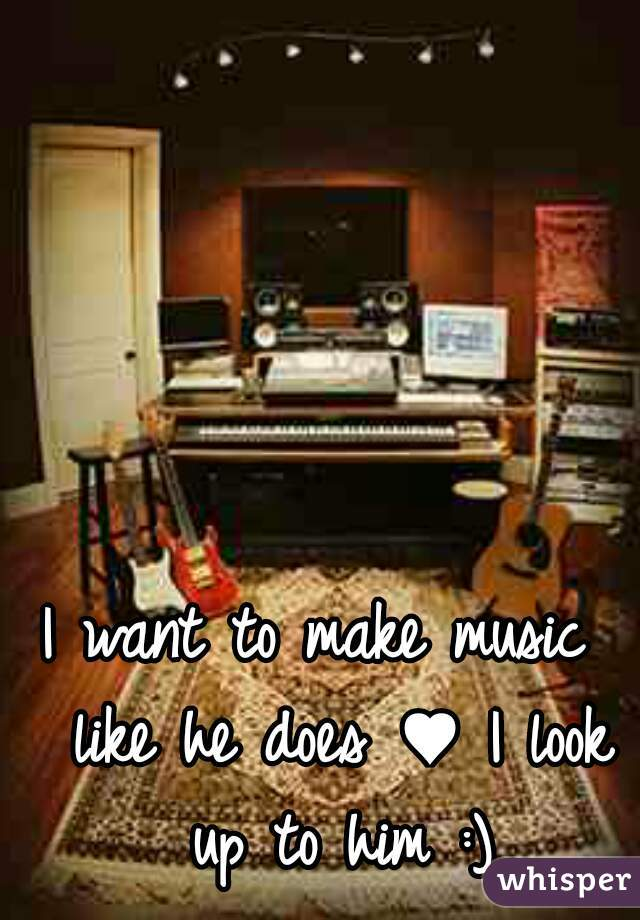 I want to make music  like he does ♥ I look up to him :)