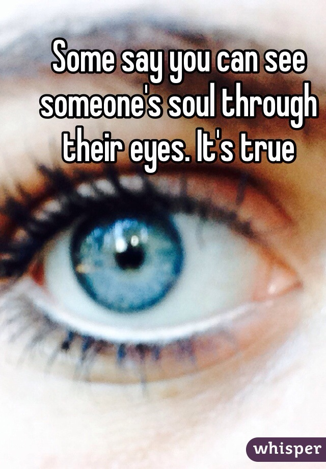 Some say you can see someone's soul through their eyes. It's true