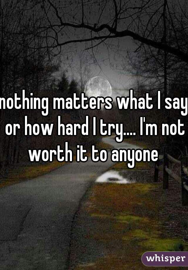 nothing matters what I say or how hard I try.... I'm not worth it to anyone