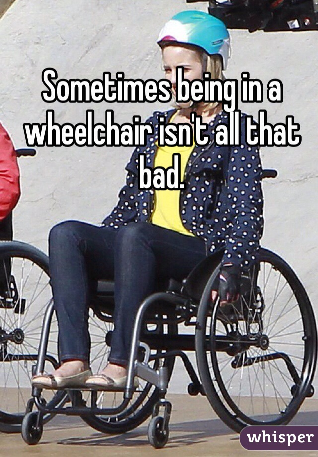 Sometimes being in a wheelchair isn't all that bad.